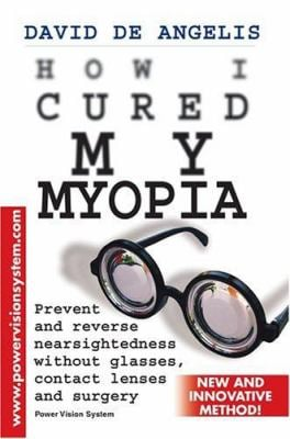 How I Cured My Myopia: Prevent and Reverse Nearsightedness Without Glasses, Contact Lenses and Surgery 9780595340576