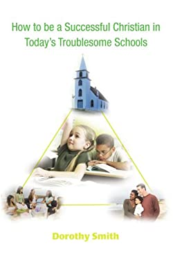How to Be a Successful Christian in Today's Troublesome Schools 9780595461905