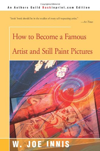 How to Become a Famous Artist and Still Paint Pictures 9780595144556