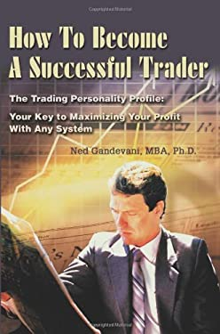 How to Become a Successful Trader: The Trading Personality Profile: Your Key to Maximizing Your Profit with Any System 9780595243891