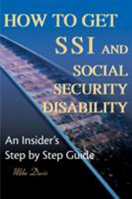 How to Get SSI & Social Security Disability: An Insider's Step by Step Guide 9780595125746