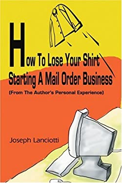How to Lose Your Shirt Starting a Mail Order Business: From the Auhtor's Personal Experience 9780595243877