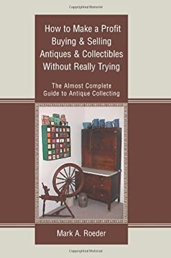 How to Make a Profit Buying & Selling Antiques & Collectibles Without Really Trying: The Almost Complete Guide to Antique Collecting 9780595301829