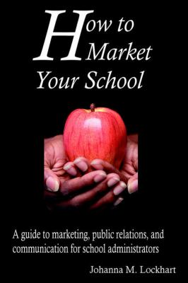 How to Market Your School: A Guide to Marketing, Public Relations, and Communication for School Administrators 9780595673377