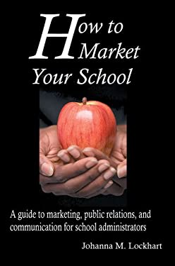 How to Market Your School: A Guide to Marketing, Public Relations, and Communication for School Administrators 9780595361335