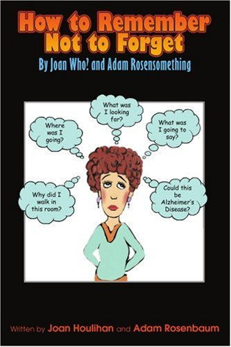 How to Remember Not to Forget: By Joan Who? and Adam Rosensomething 9780595329465
