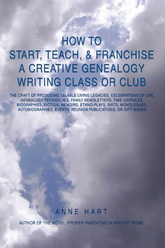How to Start, Teach, & Franchise a Creative Genealogy Writing Class or Club: The Craft of Producing Salable Living Legacies, Celebrations of Life, Gen 9780595522125
