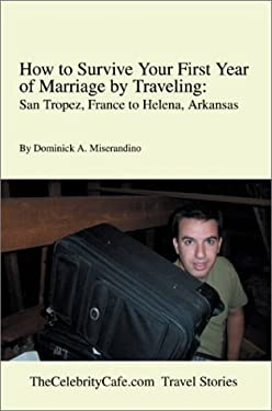 How to Survive Your First Year of Marriage by Traveling: San Tropez, France to Helena, Arkansas 9780595651863