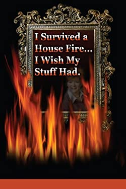 I Survived a House Fire... I Wish My Stuff Had: How to Prepare for and Survive a Devastating Event with More Than Memories 9780595518425