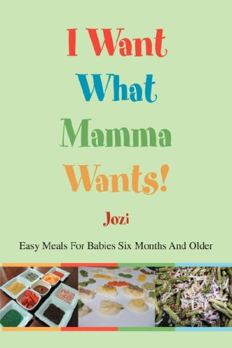 I Want What Mamma Wants!: Easy Meals for Babies Six Months and Older 9780595712007