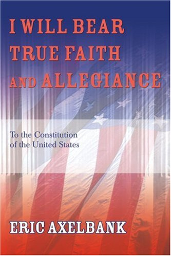 I Will Bear True Faith and Allegiance: To the Constitution of the United States 9780595355327