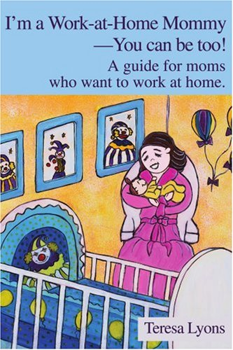 I'm a Work-At-Home Mommy--You Can Be Too!: A Guide for Moms Who Want to Work at Home 9780595250332