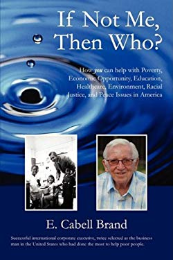 If Not Me, Then Who?: How You Can Help with Poverty, Economic Opportunity, Education, Healthcare, Environment, Racial Justice, and Peace Iss 9780595530779