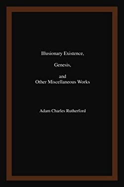Illusionary Existence, Genesis, and Other Miscellaneous Works 9780595466948