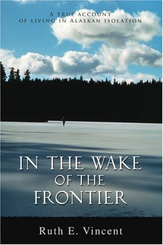 In the Wake of the Frontier: A True Account of Living in Alaskan Isolation 9780595372560