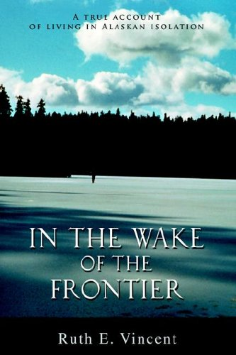In the Wake of the Frontier: A True Account of Living in Alaskan Isolation 9780595674770