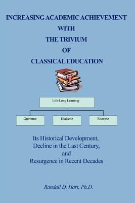 Increasing Academic Achievement with the Trivium of Classical Education: Its Historical Development, Decline in the Last Century, and Resurgence in Re 9780595381692