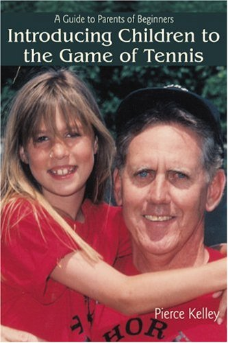 Introducing Children to the Game of Tennis: A Guide to Parents of Beginners 9780595401109