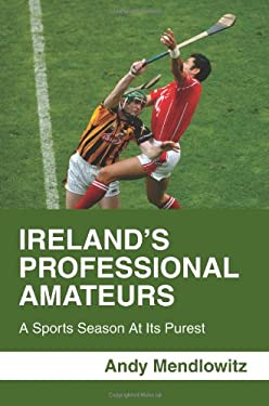 Ireland's Professional Amateurs: A Sports Season at Its Purest 9780595456840