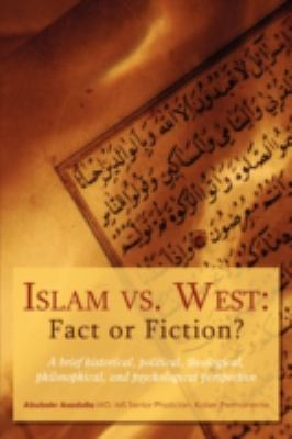Islam vs. West: Fact or Fiction?: A Brief Historical, Political, Theological, Philosophical, and Psychological Perspective 9780595503308