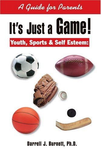 It's Just a Game!: Youth, Sports & Self Esteem: A Guide for Parents 9780595163649