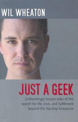 Just a Geek: Unflinchingly Honest Tales of the Search for Life, Love, and Fulfillment Beyond the Starship Enterprise 9780596007683