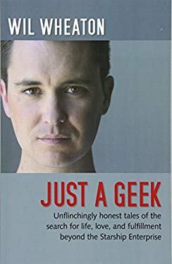 Just a Geek: Unflinchingly Honest Tales of the Search for Life, Love, and Fulfillment Beyond the Starship Enterprise 9780596806316