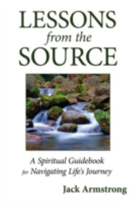Lessons from the Source: A Spiritual Guidebook for Navigating Life's Journey 9780595504732