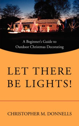 Let There Be Lights!: A Beginner's Guide to Outdoor Christmas Decorating 9780595521067