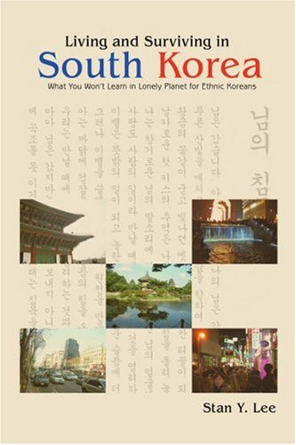Living and Surviving in South Korea: What You Won't Learn in Lonely Planet for Ethnic Koreans 9780595420933