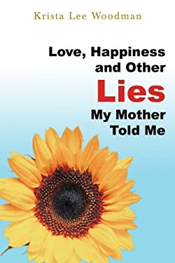 Love, Happiness and Other Lies My Mother Told Me 9780595443314