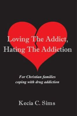 Loving the Addict, Hating the Addiction: For Christian Families Coping with Drug Addiction 9780595659302