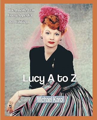 Lucy A to Z: The Lucille Ball Encyclopedia 9780595297610