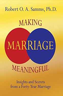 Making Marriage Meaningful: Insights and Secrets from a Forty-Year Marriage 9780595342891