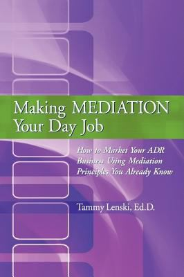 Making Mediation Your Day Job: How to Market Your Adr Business Using Mediation Principles You Already Know 9780595445004