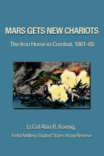 Mars Gets New Chariots: The Iron Horse in Combat, 1861-65 9780595368976