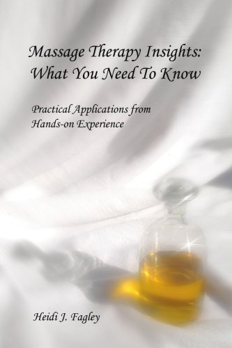 Massage Therapy Insights: What You Need to Know: Practical Applications from Hands-On Experience 9780595451340