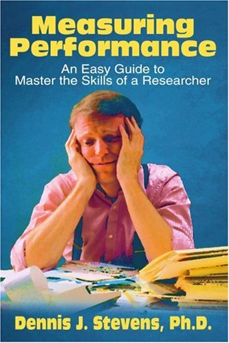 Measuring Performance: An Easy Guide to Master the Skills of a Researcher 9780595184668