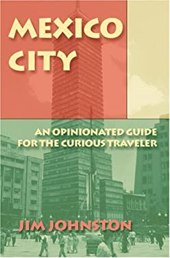 Mexico City: An Opinionated Guide for the Curious Traveler 9780595418411