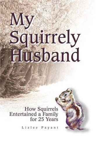 My Squirrely Husband: How Squirrels Entertained a Family for 25 Years 9780595280087