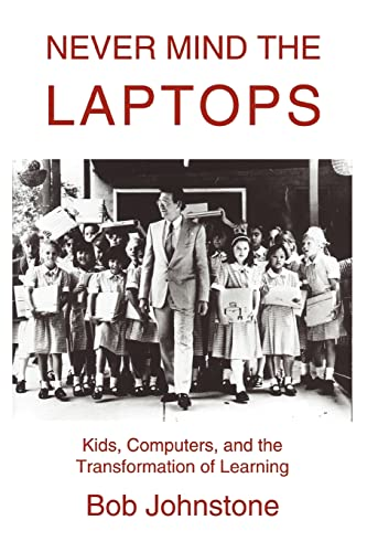 Never Mind the Laptops: Kids, Computers, and the Transformation of Learning 9780595288427
