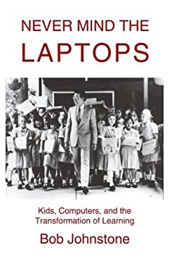 Never Mind the Laptops: Kids, Computers, and the Transformation of Learning 9780595658978