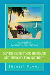 Never Send Your Husband Out Hungry for Nothing!: Guidelines to Improve Your Marriage
