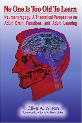 No One Is Too Old to Learn: Neuroandragogy: A Theoretical Perspective on Adult Brain Functions and Adult Learning 9780595387663
