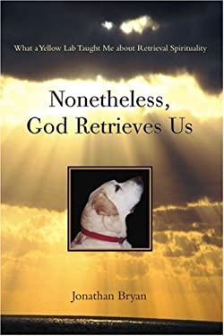 Nonetheless, God Retrieves Us: What a Yellow Lab Taught Me about Retrieval Spirituality 9780595395835