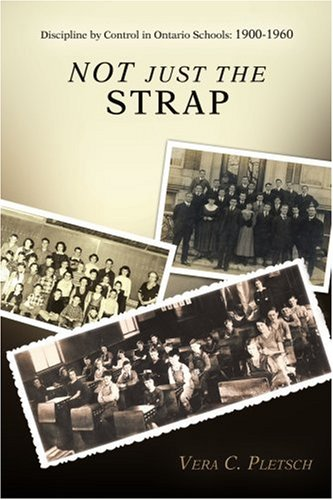 Not Just the Strap: Discipline by Control in Ontario Schools: 1900-1960 9780595391592