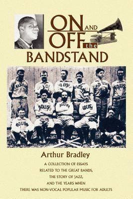 On and Off the Bandstand: A Collection of Essays Related to the Great Bands, the Story of Jazz, and the Years When There Was Non-Vocal Popular M 9780595359073