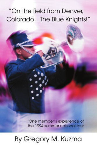 On the Field from Denver, Colorado...the Blue Knights!: One Member's Experience of the 1994 Summer National Tour 9780595322787