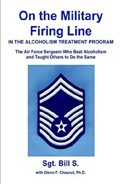 On the Military Firing Line in the Alcoholism Treatment Program: The Air Force Sergeant Who Beat Alcoholism and Taught Others to Do the Same 9780595748365