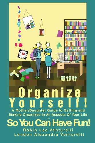 Organize Yourself!: A Mother/Daughter Guide to Getting and Staying Organized in All Aspects of Your Life...So You Can Have Fun! 9780595450725